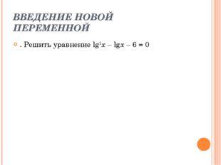 ВВЕДЕНИЕ НОВОЙ ПЕРЕМЕННОЙ . Решить уравнение lg 2 x – lg x – 6 = 0