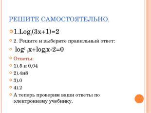РЕШИТЕ САМОСТОЯТЕЛЬНО. 1.Log5(3x+1)=2 2. Решите и выберите правильный ответ: