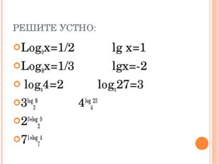 РЕШИТЕ УСТНО: Log9x=1/2 lg x=1 Log8x=1/3 lgx=-2 logx4=2 logx27=3 3log38 4log4