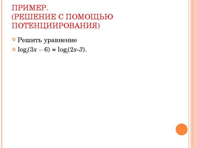 ПРИМЕР. (РЕШЕНИЕ С ПОМОЩЬЮ ПОТЕНЦИИРОВАНИЯ) Решить уравнение log2(3x – 6) = l...