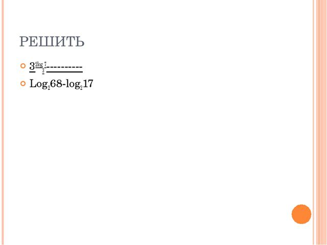 РЕШИТЬ 32log37---------- Log268-log217