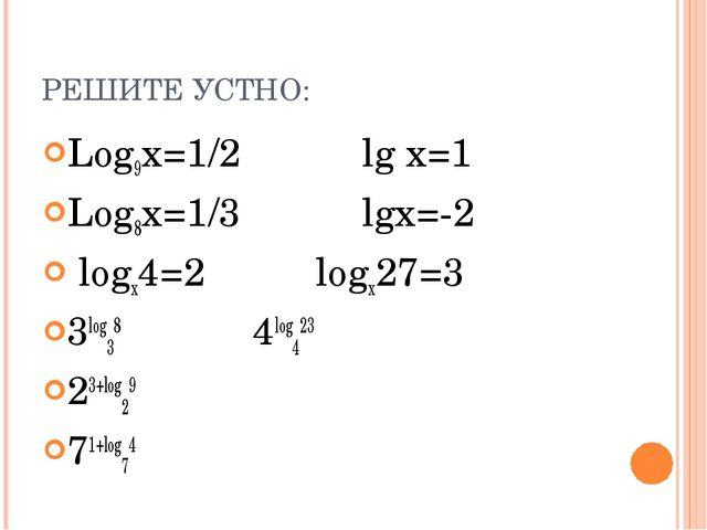 РЕШИТЕ УСТНО: Log9x=1/2 lg x=1 Log8x=1/3 lgx=-2 logx4=2 logx27=3 3log38 4log4...