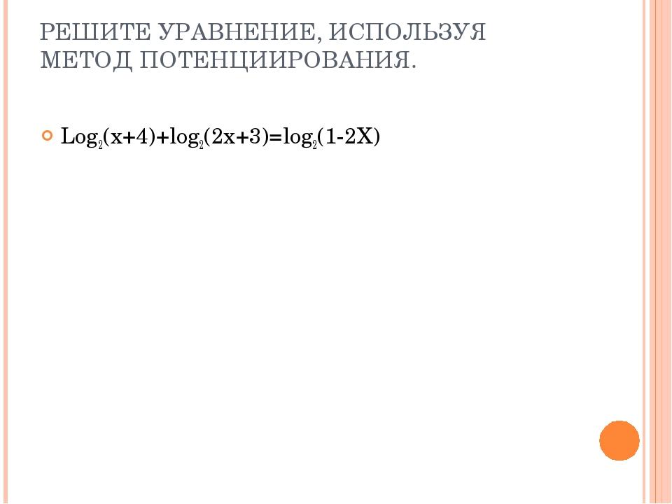 РЕШИТЕ УРАВНЕНИЕ, ИСПОЛЬЗУЯ МЕТОД ПОТЕНЦИИРОВАНИЯ. Log2(x+4)+log2(2x+3)=log2(...