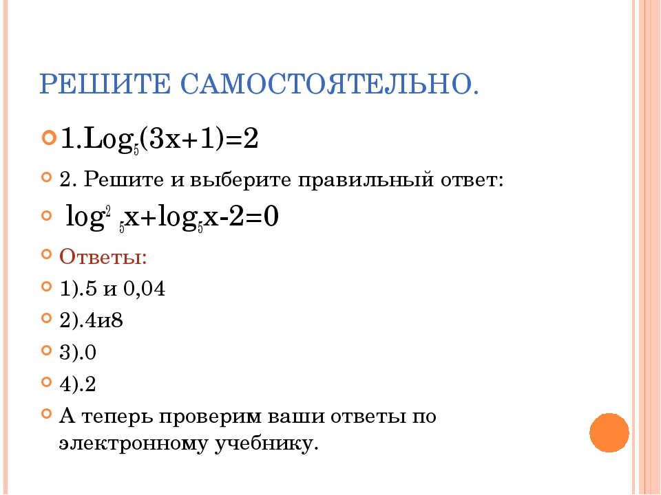 РЕШИТЕ САМОСТОЯТЕЛЬНО. 1.Log5(3x+1)=2 2. Решите и выберите правильный ответ:...