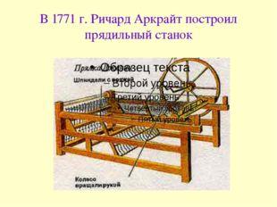 В 1771 г. Ричард Аркрайт построил прядильный станок