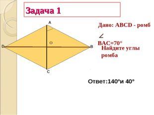 Задача 1 А В С D  ВАС=70° Найдите углы ромба Дано: АВСD - ромб Ответ:140°и 4