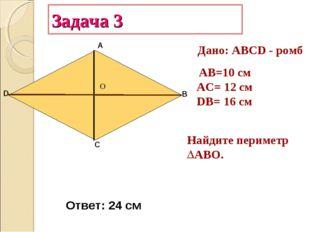Задача 3 А В С D АB=10 см AC= 12 см DB= 16 см Найдите периметр ABО. Дано: АВС