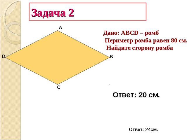 Задача 2 А В С D Дано: АВСD – ромб Периметр ромба равен 80 см. Найдите сторон...