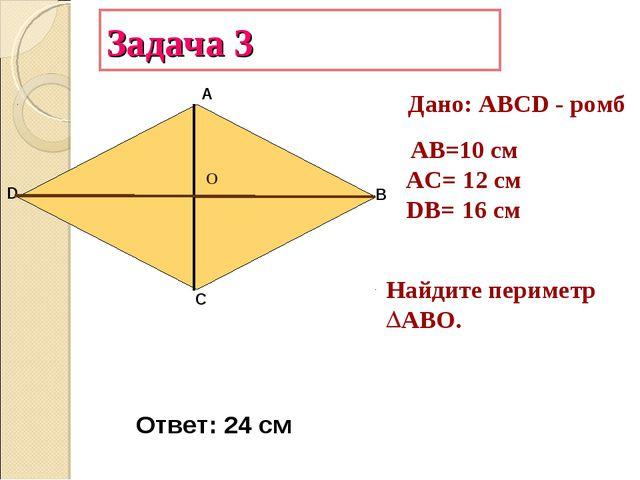 Задача 3 А В С D АB=10 см AC= 12 см DB= 16 см Найдите периметр ABО. Дано: АВС...