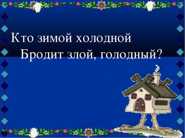 Кто зимой холодной Бродит злой, голодный?