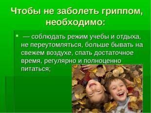 Чтобы не заболеть гриппом, необходимо: — соблюдать режим учебы и отдыха, не п