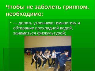 Чтобы не заболеть гриппом, необходимо: — делать утреннюю гимнастику и обтиран
