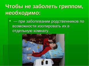 Чтобы не заболеть гриппом, необходимо: — при заболевании родственников по воз