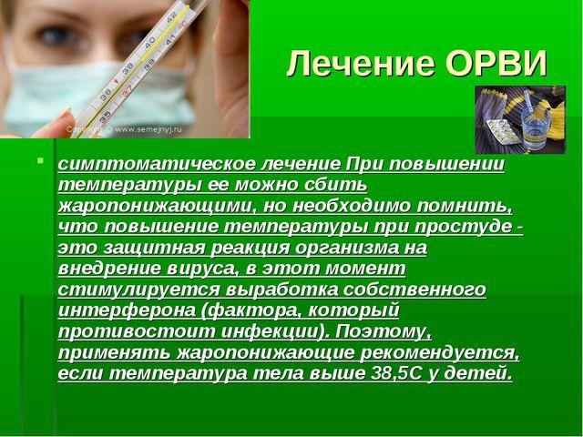 Лечение ОРВИ симптоматическое лечение При повышении температуры ее можно сбит...
