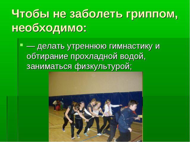 Чтобы не заболеть гриппом, необходимо: — делать утреннюю гимнастику и обтиран...