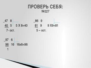 №227 _47 8 _86 9 40 5 5 Х 8=40 81 9 9 Х9=81 7- ост. 5 – ост. _97 6 96 16 16х6