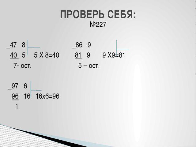 №227 _47 8 _86 9 40 5 5 Х 8=40 81 9 9 Х9=81 7- ост. 5 – ост. _97 6 96 16 16х6...