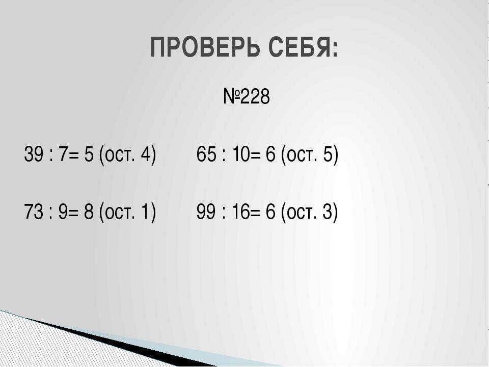 №228 39 : 7= 5 (ост. 4) 65 : 10= 6 (ост. 5) 73 : 9= 8 (ост. 1) 99 : 16= 6 (ос...