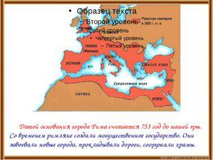 Датой основания города Рима считается 753 год до нашей эры. Со временем римл