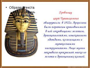 Гробницу царя Тутанхамона обнаружили в 1922г. Археологи были поражены хранивш