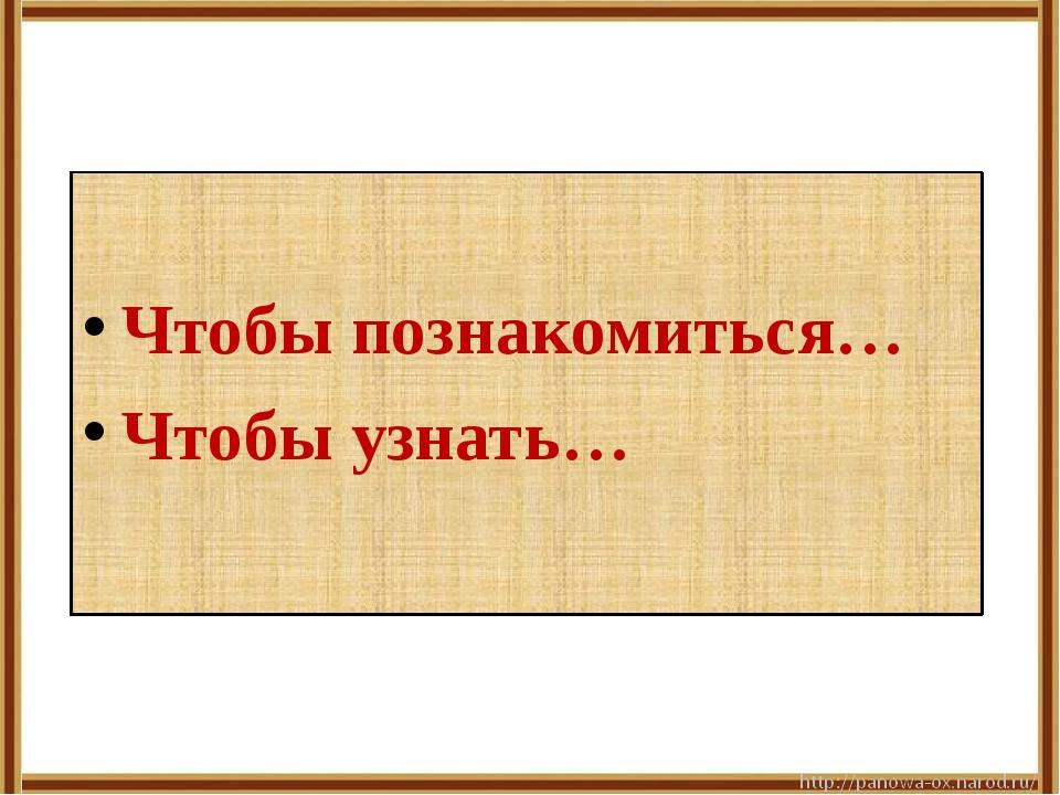 Чтобы познакомиться… Чтобы узнать…