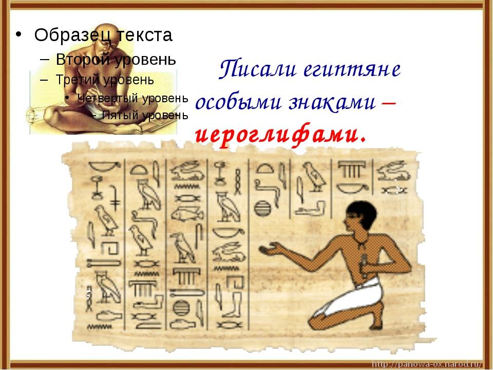 Писали египтяне особыми знаками – иероглифами.