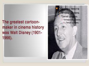 The greatest cartoon-maker in cinema history was Walt Disney (1901-1966).