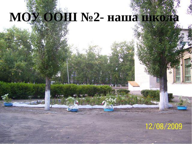 Наша школа МОУ ООШ №2- наша школа