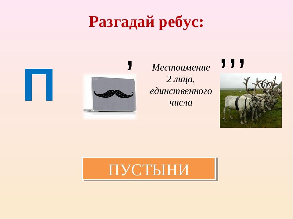 Разгадай ребус: П Местоимение 2 лица, единственного числа , , , , ПУСТЫНИ