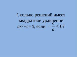 Сколько решений имеет квадратное уравнение ax²+с=0, если < 0?