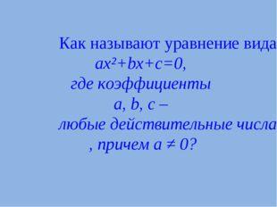 Как называют уравнение вида ax²+bx+c=0, где коэффициенты a, b, c – любые дейс