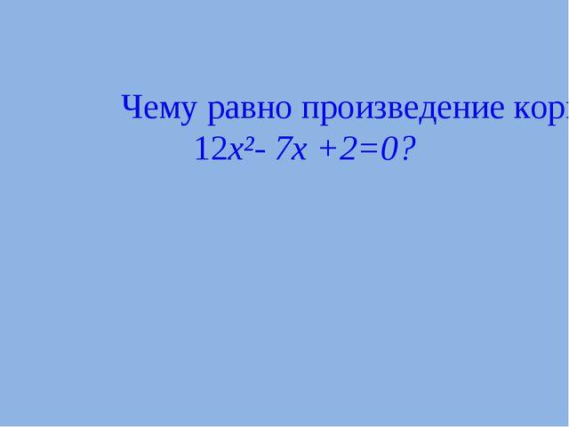 Чему равно произведение корней в данном квадратном уравнении 12x²- 7x +2=0?