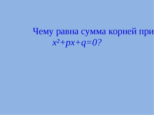 Чему равна сумма корней приведенного квадратного уравнения x²+px+q=0?