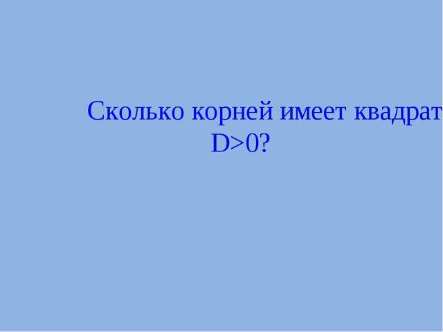 Сколько корней имеет квадратное уравнение, если D>0?
