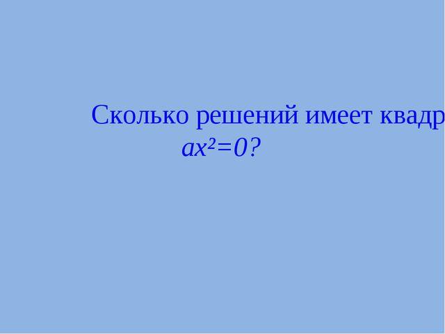 Сколько решений имеет квадратное уравнение ax²=0?