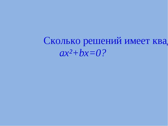 Сколько решений имеет квадратное уравнение ax²+bx=0?