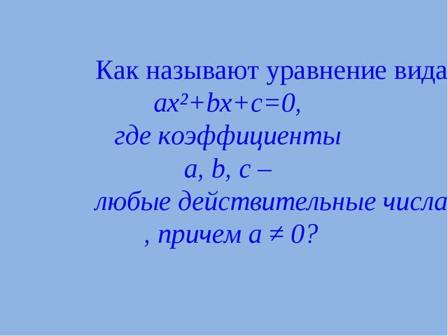 Как называют уравнение вида ax²+bx+c=0, где коэффициенты a, b, c – любые дейс...