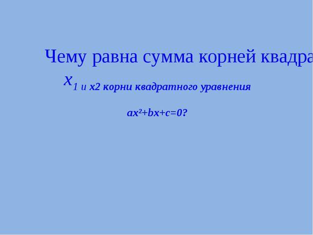 Чему равна сумма корней квадратного уравнения, если x1 и x2 корни квадратного...