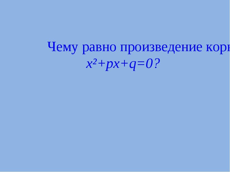Чему равно произведение корней квадратного уравнения x²+px+q=0?