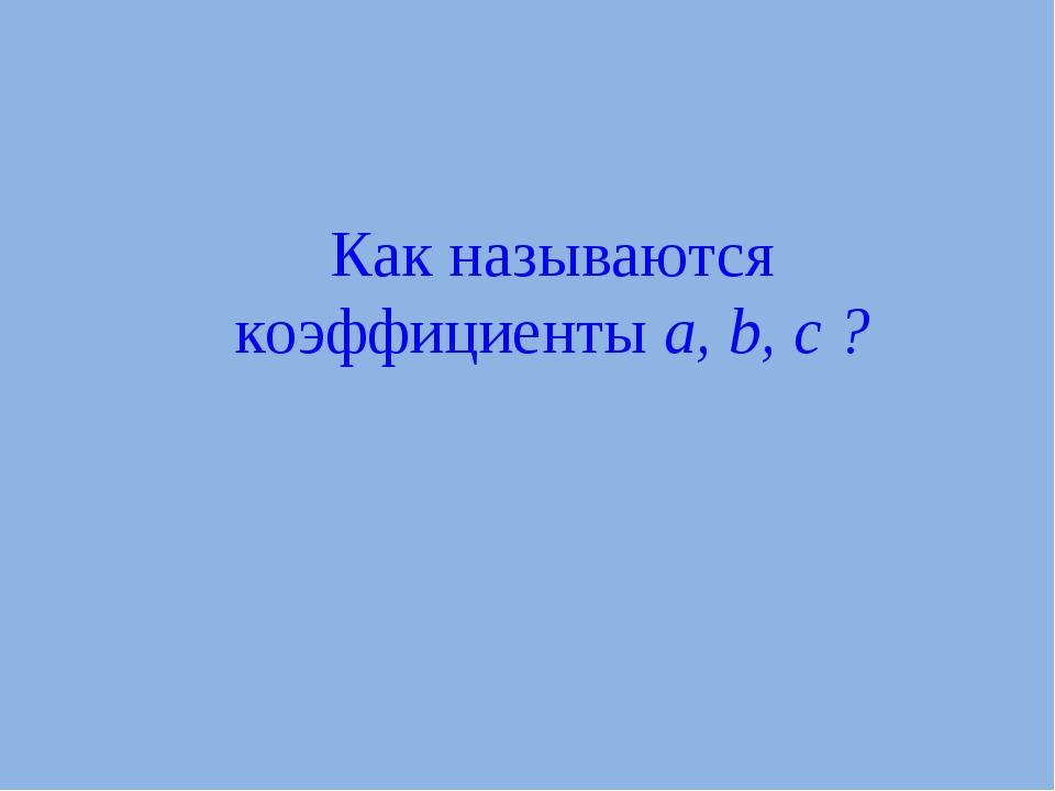 Как называются коэффициенты a, b, c ?