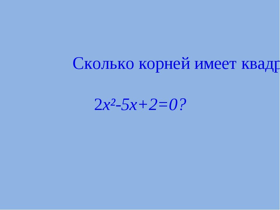Сколько корней имеет квадратное уравнение 2x²-5x+2=0?