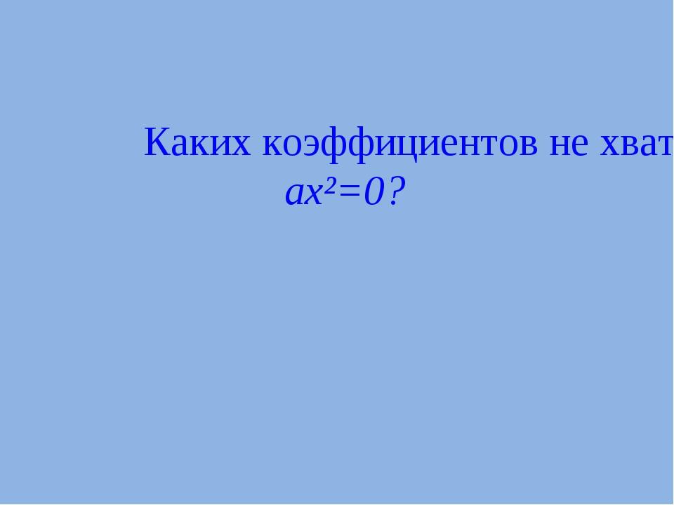 Каких коэффициентов не хватает в квадратном уравнении ax²=0?