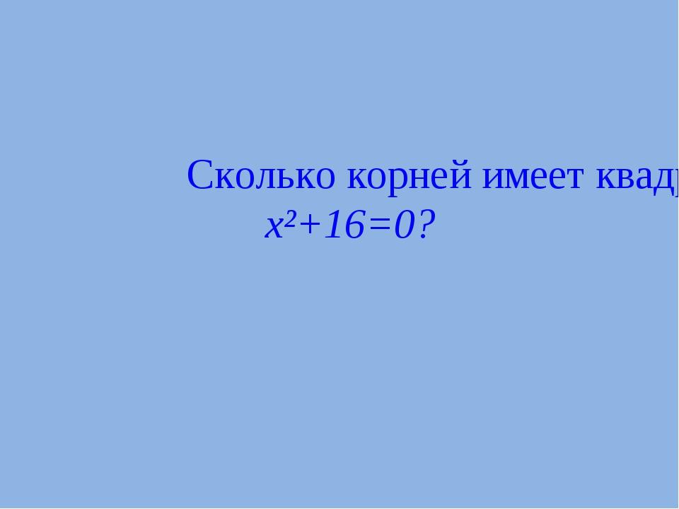 Сколько корней имеет квадратное уравнение x²+16=0?