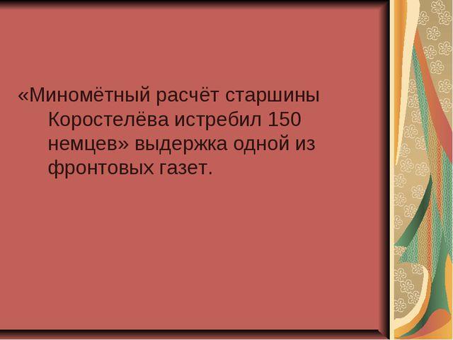 «Миномётный расчёт старшины Коростелёва истребил 150 немцев» выдержка одной и...