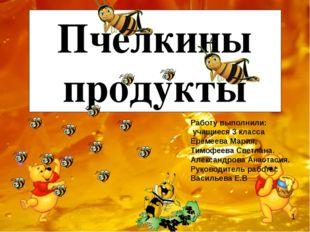 Пчелкины продукты Работу выполнили: учащиеся 3 класса Еремеева Мария, Тимофе