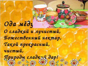 Ода мёду. О сладкий и лучистый, Божественный нектар, Такой прекрасный, чисты
