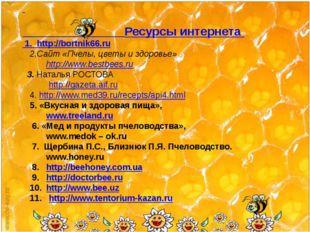 Ресурсы интернета 1. http://bortnik66.ru 2.Сайт «Пчелы, цветы и здоровье» ht