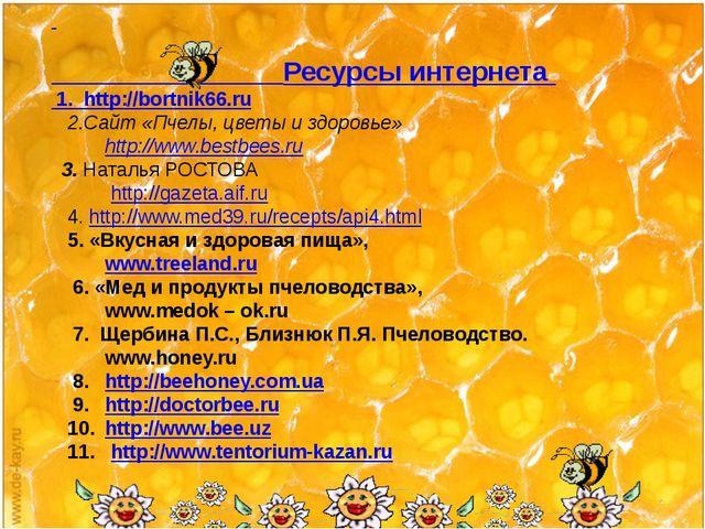 Ресурсы интернета 1. http://bortnik66.ru 2.Сайт «Пчелы, цветы и здоровье» ht...
