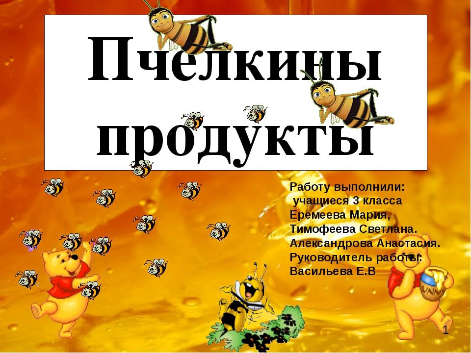 Пчелкины продукты Работу выполнили: учащиеся 3 класса Еремеева Мария, Тимофе...