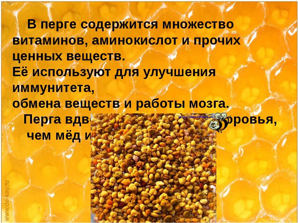 В перге содержится множество витаминов, аминокислот и прочих ценных веществ....
